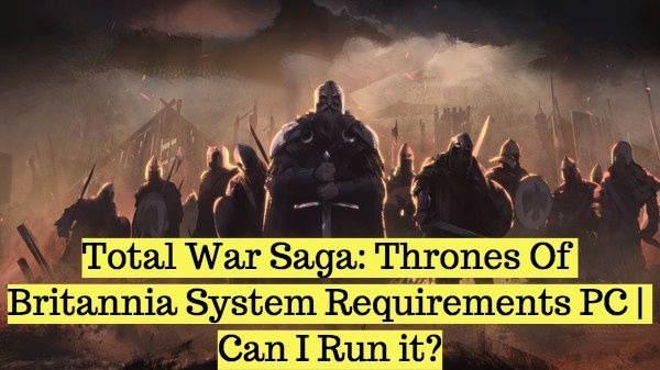 Total War Saga: Thrones Of Britannia System Requirements PC | Can I Run it?
